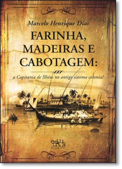 Farinha, Madeiras e Cabotagem: A Capitania de Ilhéus no Antigo Sistema Colonial, livro de Marcelo Henrique Dias