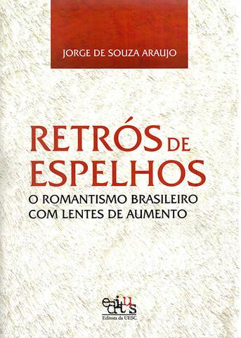 Retrós de espelhos: o romantismo brasileiro com lentes de aumento, livro de Jorge de Souza Araujo