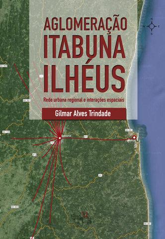 AGLOMERAÇÃO ITABUNA ILHÉUS: REDE URBANA E INTERAÇÕES ESPACIAIS, livro de Gilmar Alves Trindade (Org.)