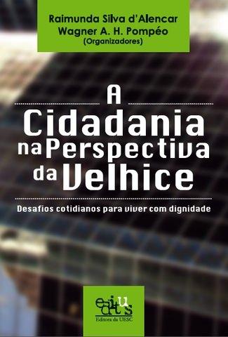 A CIDADANIA NA PERSPECTIVA DA VELHICE: DESAFIOS COTIDIANOS PARA VIVER COM DIGNIDADE, livro de Raimunda Silva d`Alencar