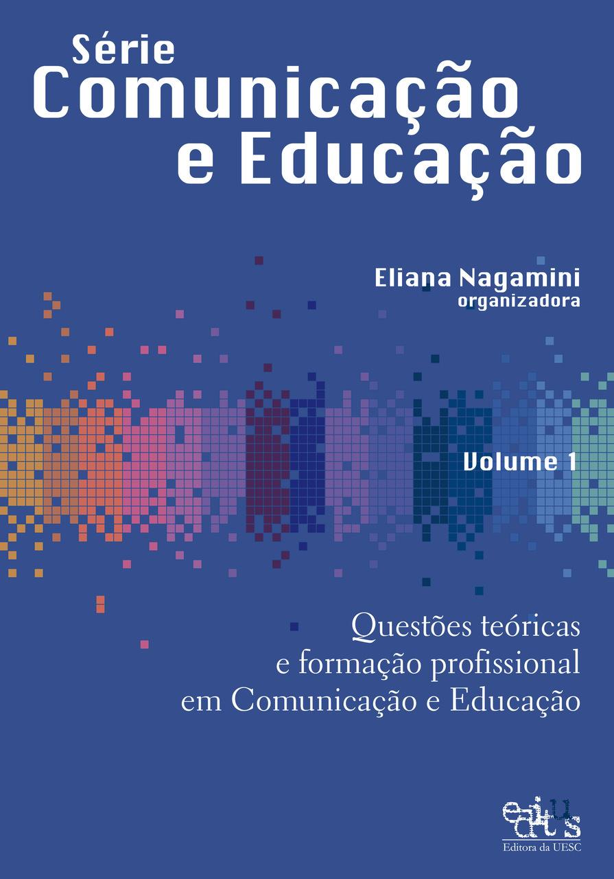 Questões teóricas e formação profissional em Comunicação e Educação, v. 1, livro de Eliana Nagamini