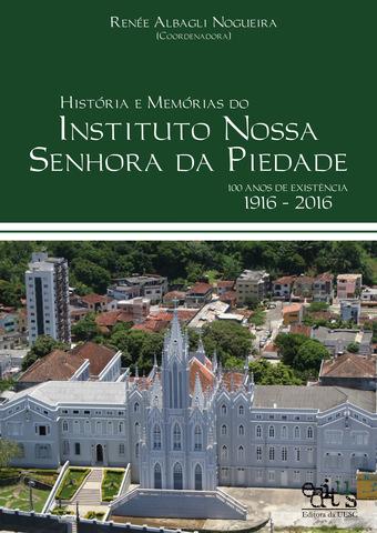 Histórias e Memórias do Instituto Nossa Senhora da Piedade: 100 Anos de Existência 1916-2016, livro de Reneé Albagli Nogueira