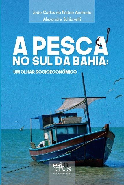 A pesca no sul da Bahia. Um olhar socioeconômico, livro de Alexandre Schiavetti, João Carlos de Pádua Andrade