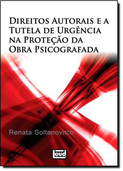 Direitos Autorais e a Tutela de Urgência na Proteção da Obra Psicografada, livro de Renata Soltanovitch