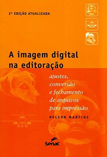 A Imagem Digital na Editoração. Ajustes, Conversão e Fechamento de Arquivos Para Impressão, livro de Nelson Martins
