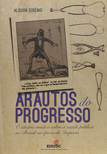 Arautos Do Progresso - O Ideario Medico Sobre A Saude Publica No Brasi, livro de Alisson Eugenio