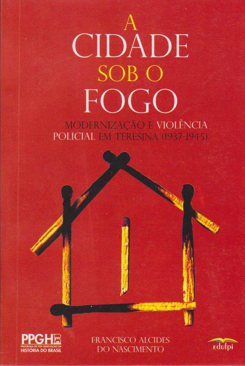 A CIDADE SOB O FOGO: MORDENIZAÇÃO E VIOLÊNCIA POLICIAL EM TERESINA (1937-1945), livro de Francisco Alcides do Nascimento