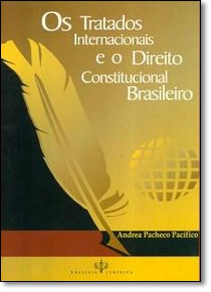 Tratados Internacionais e o Direito Constitucional Brasileiro, Os, livro de Andrea Pacheco Pacífico