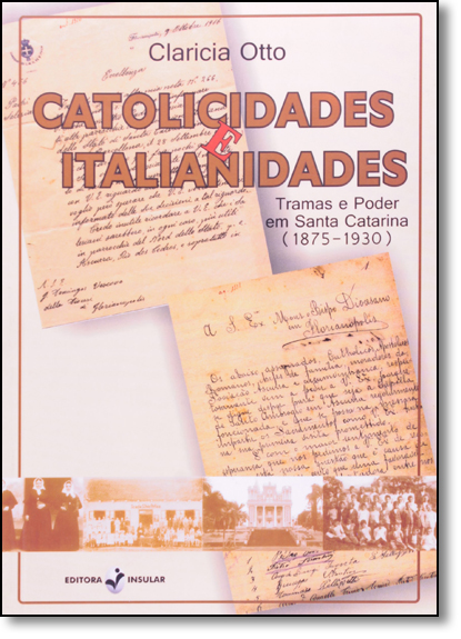 Catolicidades e Italianidades Tramas e Poder em Santa Catarina (1875-1930), livro de Claricia Otto