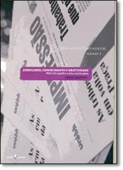 Jornalismo, Conhecimento E Objetividade - Além do Espelho e das Construções, livro de SPONHOLZ
