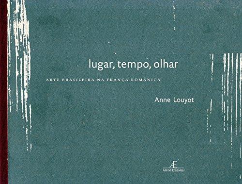 Lugar, Tempo, Olhar – Arte Brasileira na França Românica, livro de Anne Louyot