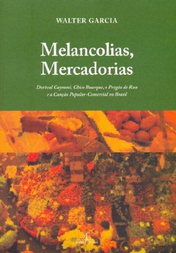 Melancolias, Mercadorias: Dorival Caymmi, Chico Buarque, o Pregão de Rua e a Canção Popular-Comercial no Brasil, livro de Walter Garcia