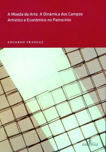 A Moeda da Arte – A Dinâmica dos Campos Artístico e Econômico no Patrocínio, livro de Eduardo Fragoaz