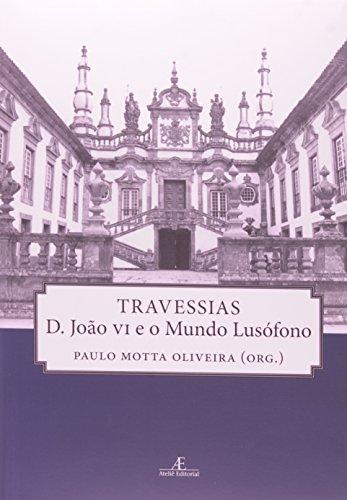 Travessias – D. João VI e o Mundo Lusófono, livro de Paulo Motta Oliveira (org.)