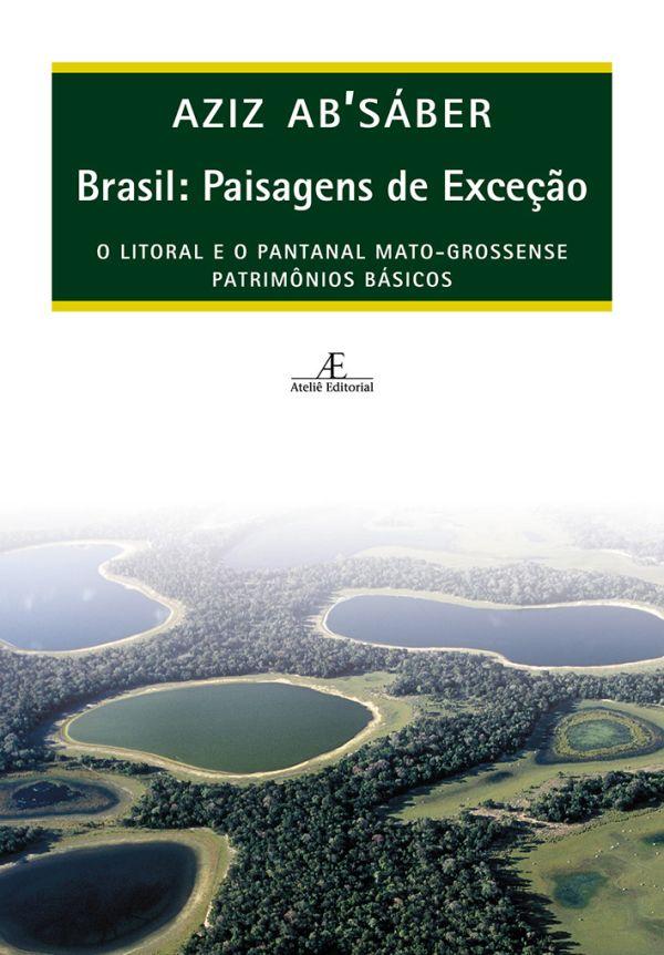 Brasil: Paisagens de Exceção - O Litoral e o Pantanal Mato-grossense: Patrimônios Básicos, livro de Aziz Ab´Sáber