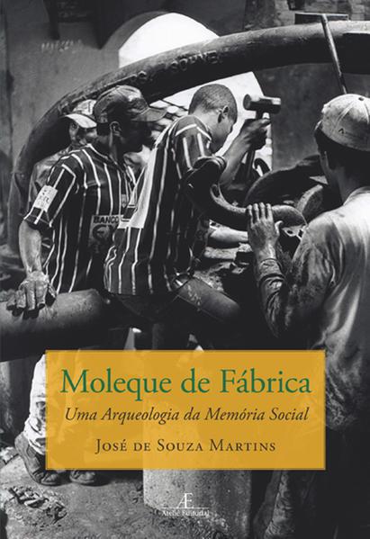 Moleque de Fábrica - Uma Arqueologia da Memória Social, livro de Jose de Souza Martins