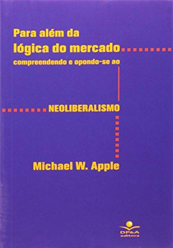 Para Além Da Lógica Do Mercado. Compreendendo E Opondo Se Ao Neoliberalismo, livro de Michael W. Apple
