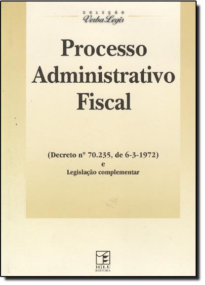 Processo Administrativo Fiscal - (Decreto nº 70.671, de 06/03/1972) e Legislação Complementar, livro de Iglu Editorial
