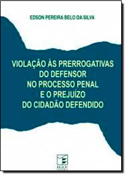 Violacão as Prerrogativas do Defensor no Processo Penal e o Prejuízo do Cidadão Defendido, livro de Edson Pereira Belo da Silva