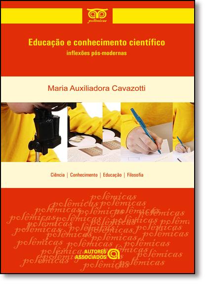 Educação e Conhecimento Científico: Inflexões Pós-moderna, livro de Maria Auxiliadora Cavazotti