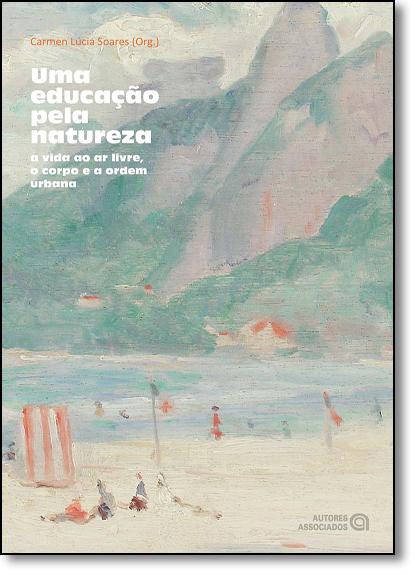Educação Pela Natureza, Uma: A Vida ao Ar Livre, o Corpo e a Ordem Urbana, livro de Carmen Lúcia Soares