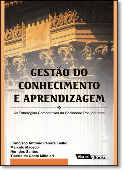 Gestão do Conhecimento e Aprendizagem: As Estratégias Competitivas da Sociedade Pós-industrial, livro de Francisco Antônio Pereira Fialho