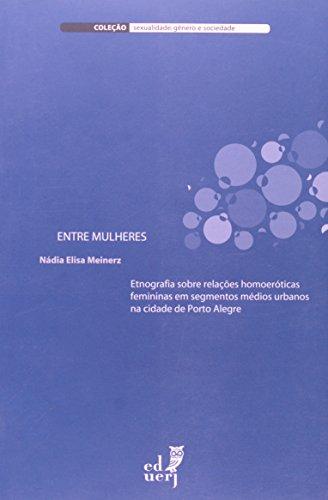 Entre Mulheres. Etnografia Sobre Relações Homoeróticas Femininas em Segmentos Médios Urbanos na Cidade de Porto Alegre, livro de Nádia Elisa Meinerz