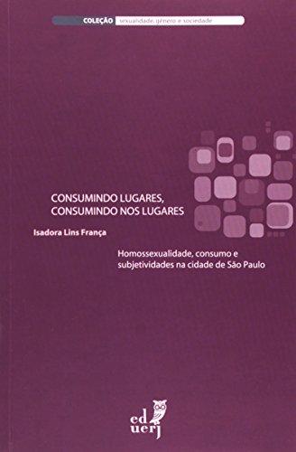 Consumindo Lugares, Consumindo Nos Lugares. Homossexualidade, Consumo E Subjetividades Na Cidade De São Paulo, livro de Isadora Lins França