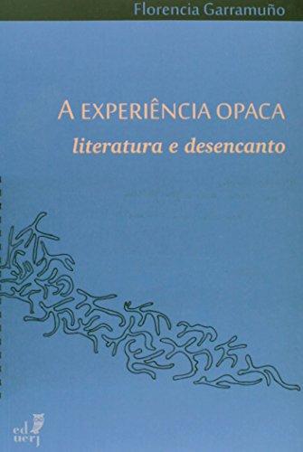 A Experiência Opaca. Literatura E Desencanto, livro de Florencia Garramuño