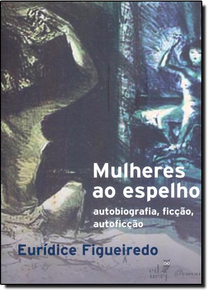 Mulheres ao Espelho: Autobiografia, Ficção, Autoficção, livro de Eurídice Figueiredo