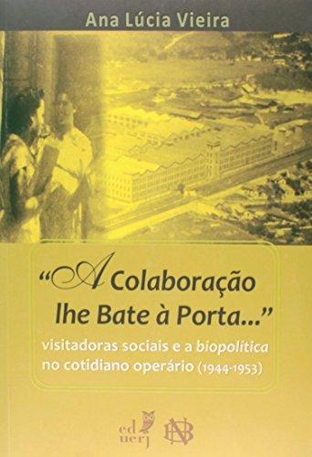 A Colaboração Lhe Bate A Porta... Visitadoras Sociais E A Biopolitica No Cotidiano Operário, livro de Ana Lúcia Vieira