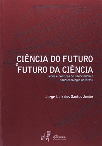 Ciência Do Futuro E Futuro Da Ciência. Redes E Políticas De Nanociência E Nanotecnologia No Brasil, livro de Jorge Luiz dos Santos Junior