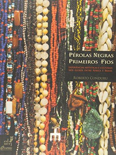 Perolas Negras: Primeiros Fios: Experiencias Artisticas E Culturais Nos Fluxos Entre Africa E Brasil, livro de Roberto Conduru
