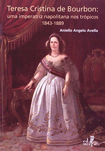 Teresa Cristina Bourbon. Uma Imperatriz Napolitana Nos Trópicos 1843-1889, livro de Aniello Angelo Avella