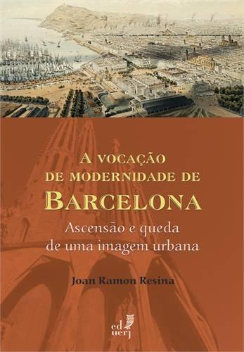 Vocacao De Modernidade De Barcelona, A: Ascensao E Queda De Uma Imagem Urbana, livro de Joan Ramon Resina