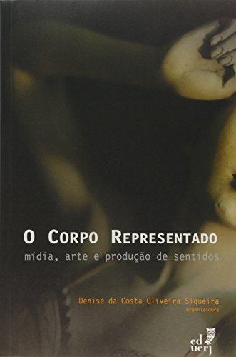 Corpo Representado, O: Midia, Arte E Producao De Sentidos, livro de Denise Da Costa Oliveira Siqueira