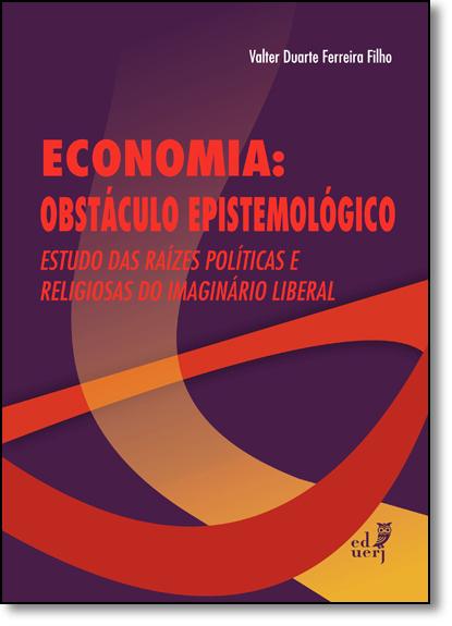 Economia: Obstáculo Epistemológico - Estudo das Raízes Políticas e Religiosas do Imaginário Liberal, livro de Valter Duarte Ferreira Filho