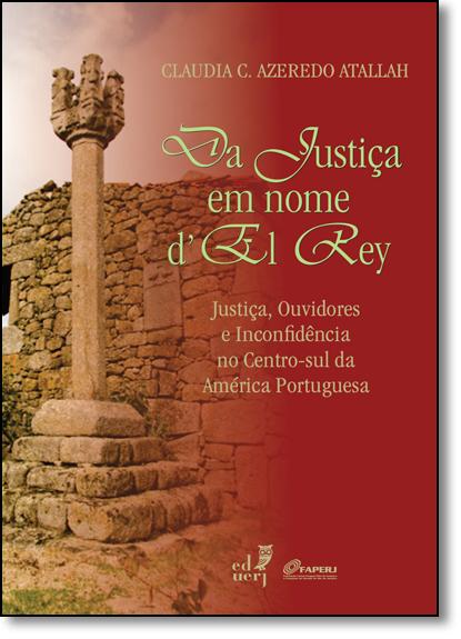 Da Justiça em Nome D El Rey: Justiça, Ouvidores e Inconfidência no Centro-sul da América Portuguesa, livro de Claudia C. Azeredo Atallah
