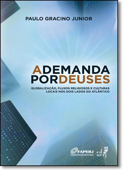 Demanda Por Deuses, A: Globalização, Fluxos Religiosos e Culturas Locais nos Dois Lados do Atlântico, livro de Paulo Gracino Junior
