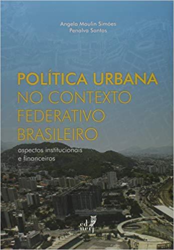 Política Urbana no Contexto Federativo Brasileiro. Aspectos Institucionais e Financeiros, livro de Angela Moulin Simões, Penalva Santos