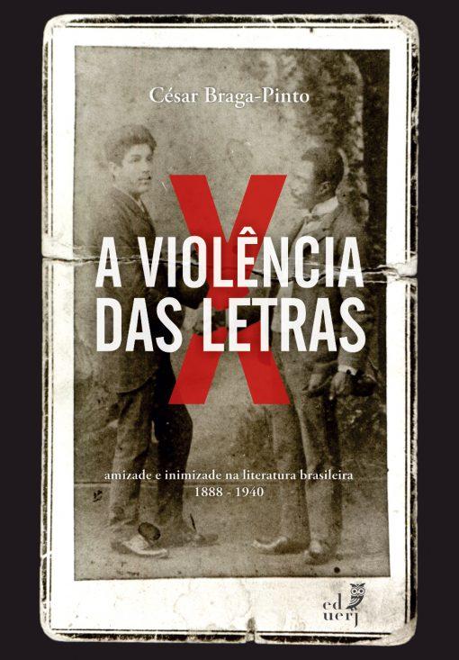 A violência das letras. Amizade e inimizade na literatura brasileira (1888-1940), livro de César Braga-Pinto