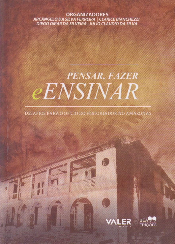 PENSAR, FAZER E ENSINAR: DESAFIOS PARA O OFÍCIO DO HISTORIADOR NO AMAZONAS, livro de Arcâgelo Ferreira