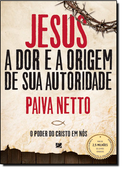 Jesus, a Dor e a Origem de Sua Autoridade: O Poder do Cristo em Nós, livro de Paiva Netto