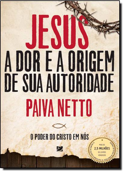 Jesus, a Dor e a Origem de Sua Autoridade: O Poder do Cristo em Nós - Edição Ilustrada, livro de Paiva Netto