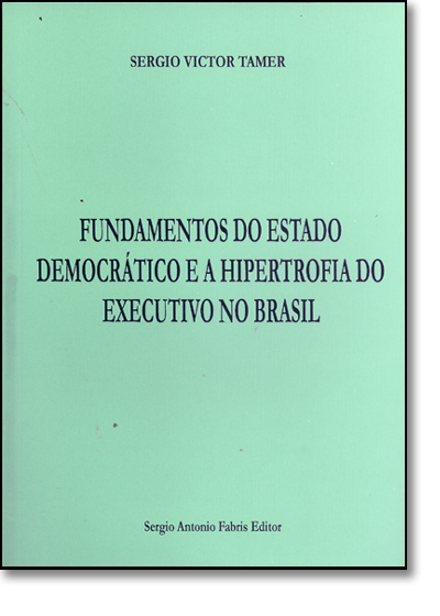 FUNDAMENTOS DO ESTADO DEMOCRATICO E A  HIPERTROFIA DO EXECUTIVO NO BRASIL, livro de SERGIO VICTOR TAMER