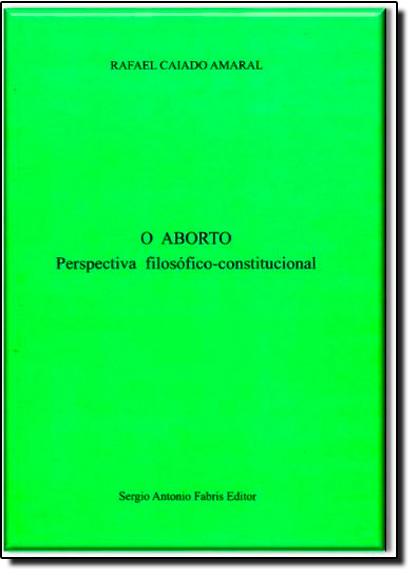 Aborto, O: Perspectiva Filosófico Constitucional, livro de Rafael Caiado Amaral