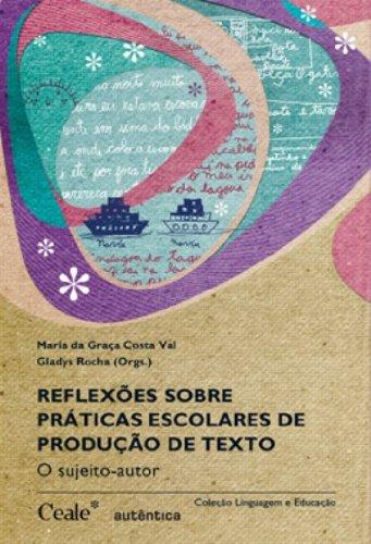 Reflexões sobre Práticas Escolares de Produção de Texto - O Sujeito-Autor, livro de Maria da Graça Ferreira C. Val, Gladys Rocha (Orgs.)