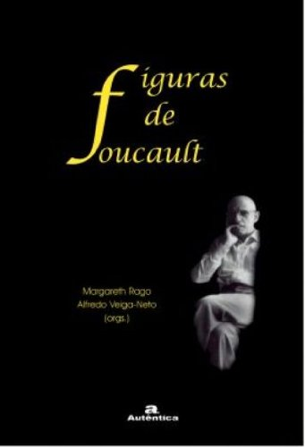Figuras de Foucault, livro de Margareth Rago, Alfredo Veiga-Neto (Orgs.)