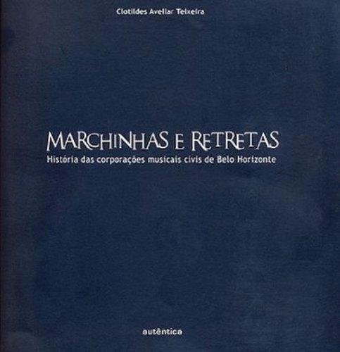 Marchinhas e Retretas - História das Corporações Musicais Civis de Belo Horizonte, livro de Clotildes Madalena de Avellar Teixeira