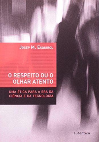 O Respeito ou o Olhar Atento - uma ética para a era da ciência e da tecnologia, livro de Josep M. Esquirol